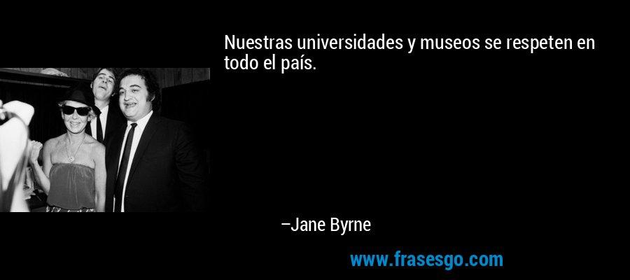 Nuestras universidades y museos se respeten en todo el país. – Jane Byrne