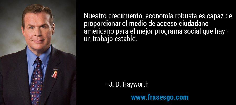 Nuestro crecimiento, economía robusta es capaz de proporcionar el medio de acceso ciudadano americano para el mejor programa social que hay - un trabajo estable. – J. D. Hayworth