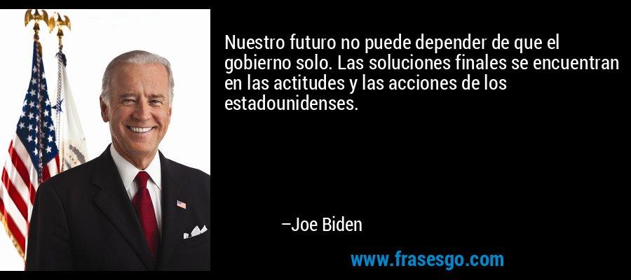 Nuestro futuro no puede depender de que el gobierno solo. Las soluciones finales se encuentran en las actitudes y las acciones de los estadounidenses. – Joe Biden