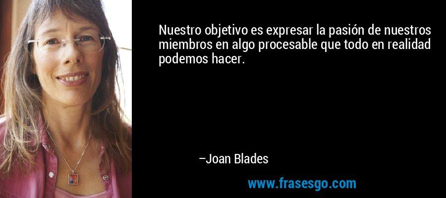 Nuestro objetivo es expresar la pasión de nuestros miembros en algo procesable que todo en realidad podemos hacer. – Joan Blades
