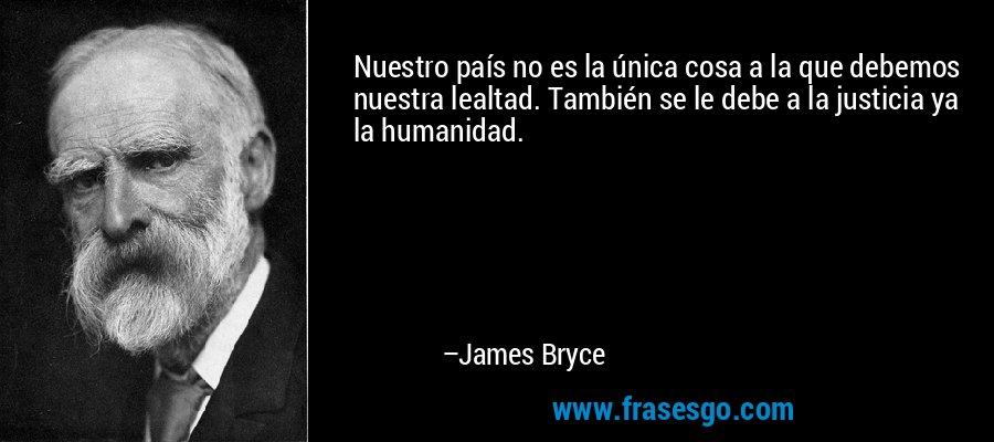 Nuestro país no es la única cosa a la que debemos nuestra lealtad. También se le debe a la justicia ya la humanidad. – James Bryce