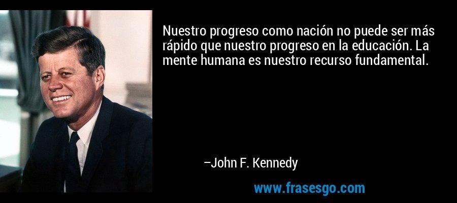 Nuestro progreso como nación no puede ser más rápido que nuestro progreso en la educación. La mente humana es nuestro recurso fundamental. – John F. Kennedy