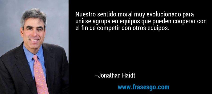 Nuestro sentido moral muy evolucionado para unirse agrupa en equipos que pueden cooperar con el fin de competir con otros equipos. – Jonathan Haidt
