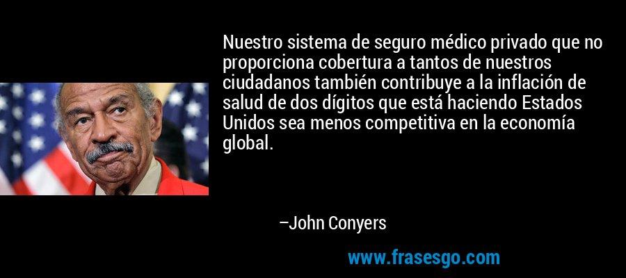 Nuestro sistema de seguro médico privado que no proporciona cobertura a tantos de nuestros ciudadanos también contribuye a la inflación de salud de dos dígitos que está haciendo Estados Unidos sea menos competitiva en la economía global. – John Conyers