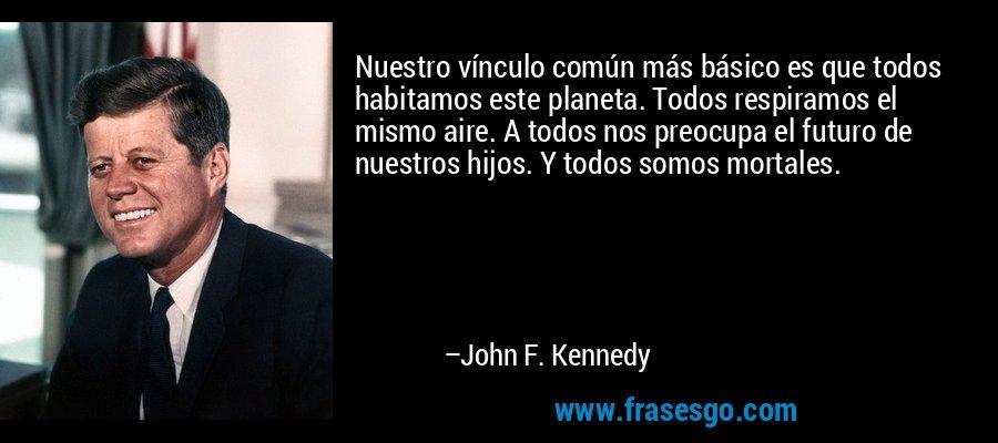 Nuestro vínculo común más básico es que todos habitamos este planeta. Todos respiramos el mismo aire. A todos nos preocupa el futuro de nuestros hijos. Y todos somos mortales. – John F. Kennedy