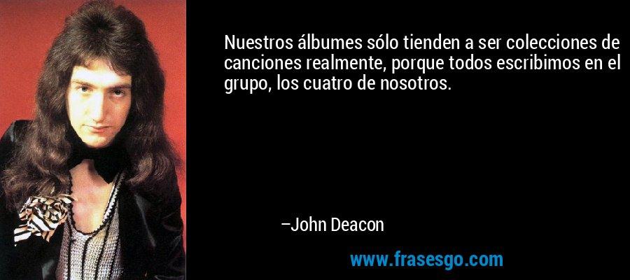 Nuestros álbumes sólo tienden a ser colecciones de canciones realmente, porque todos escribimos en el grupo, los cuatro de nosotros. – John Deacon