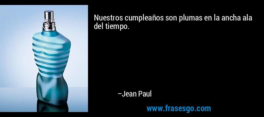 Nuestros cumpleaños son plumas en la ancha ala del tiempo. – Jean Paul