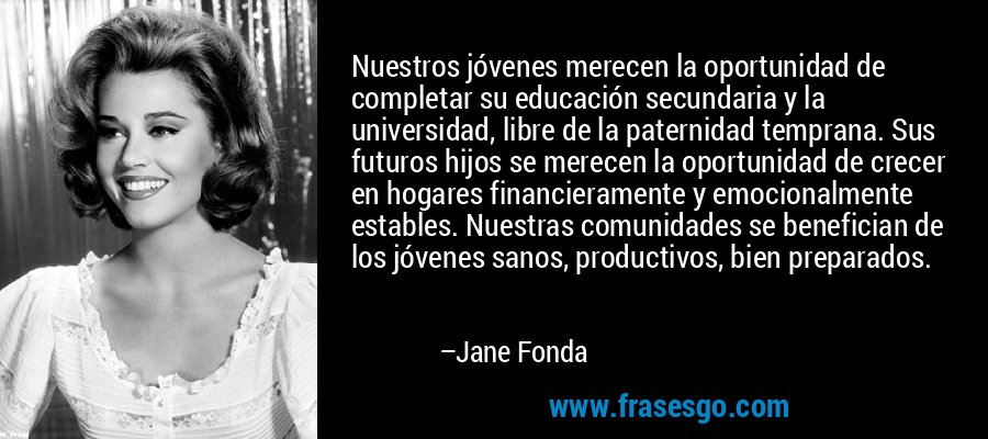 Nuestros jóvenes merecen la oportunidad de completar su educación secundaria y la universidad, libre de la paternidad temprana. Sus futuros hijos se merecen la oportunidad de crecer en hogares financieramente y emocionalmente estables. Nuestras comunidades se benefician de los jóvenes sanos, productivos, bien preparados. – Jane Fonda