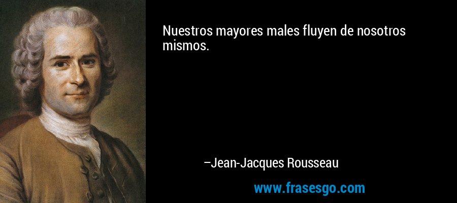 Nuestros mayores males fluyen de nosotros mismos. – Jean-Jacques Rousseau