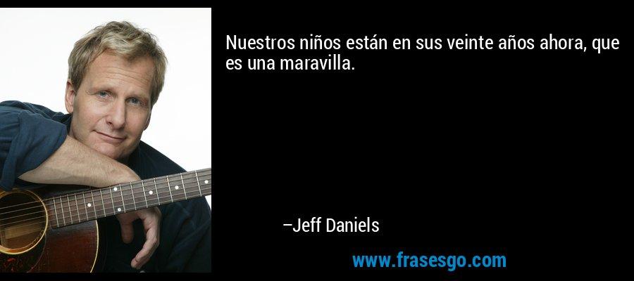 Nuestros niños están en sus veinte años ahora, que es una maravilla. – Jeff Daniels