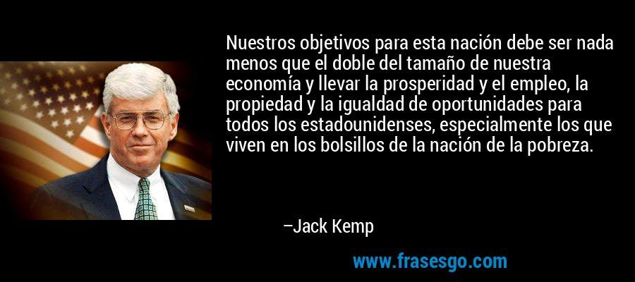 Nuestros objetivos para esta nación debe ser nada menos que el doble del tamaño de nuestra economía y llevar la prosperidad y el empleo, la propiedad y la igualdad de oportunidades para todos los estadounidenses, especialmente los que viven en los bolsillos de la nación de la pobreza. – Jack Kemp