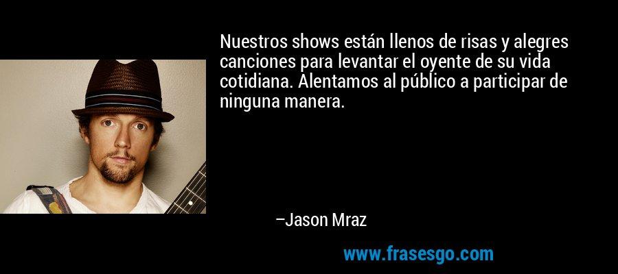 Nuestros shows están llenos de risas y alegres canciones para levantar el oyente de su vida cotidiana. Alentamos al público a participar de ninguna manera. – Jason Mraz