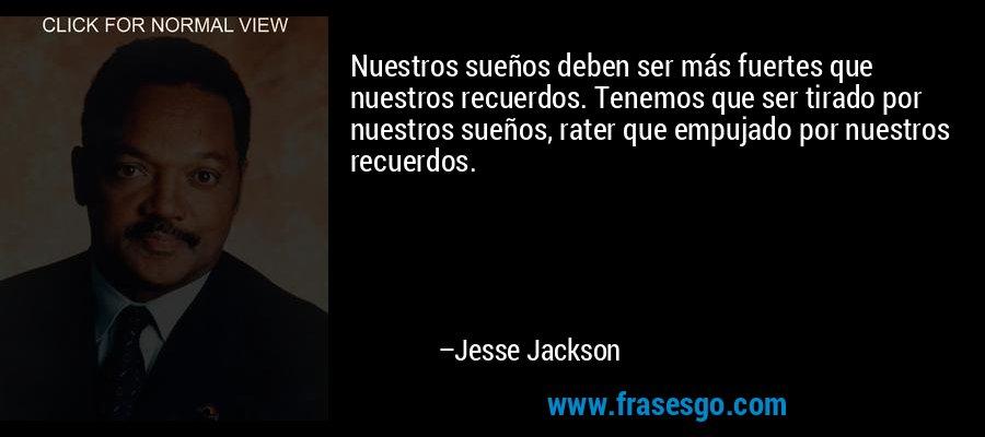 Nuestros sueños deben ser más fuertes que nuestros recuerdos. Tenemos que ser tirado por nuestros sueños, rater que empujado por nuestros recuerdos. – Jesse Jackson