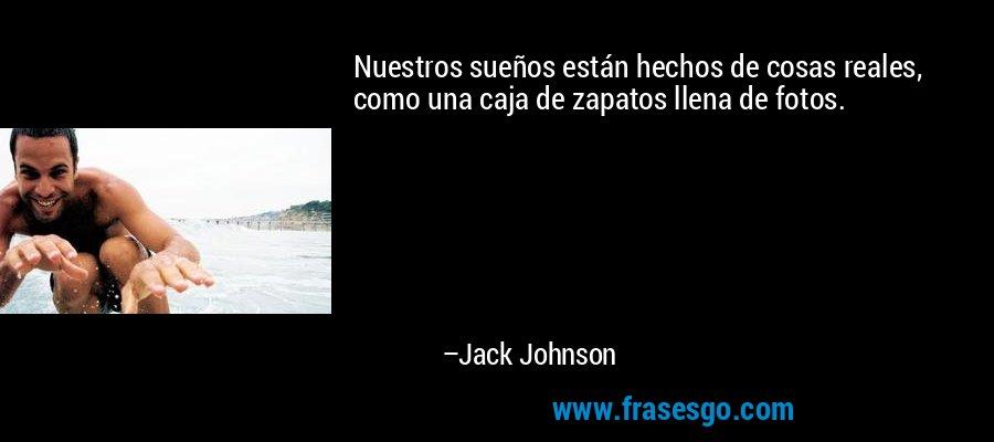 Nuestros sueños están hechos de cosas reales, como una caja de zapatos llena de fotos. – Jack Johnson