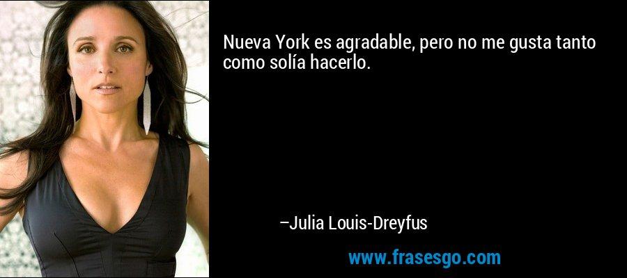 Nueva York es agradable, pero no me gusta tanto como solía hacerlo. – Julia Louis-Dreyfus