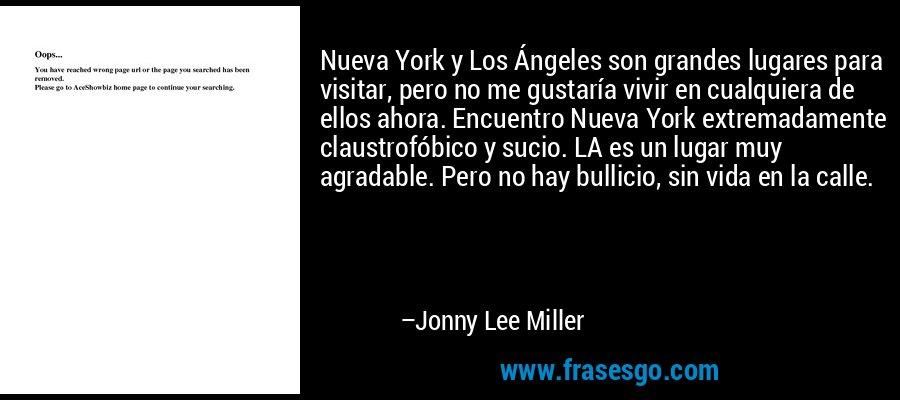 Nueva York y Los Ángeles son grandes lugares para visitar, pero no me gustaría vivir en cualquiera de ellos ahora. Encuentro Nueva York extremadamente claustrofóbico y sucio. LA es un lugar muy agradable. Pero no hay bullicio, sin vida en la calle. – Jonny Lee Miller