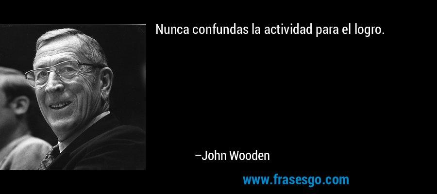 Nunca confundas la actividad para el logro. – John Wooden