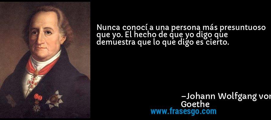 Nunca conocí a una persona más presuntuoso que yo. El hecho de que yo digo que demuestra que lo que digo es cierto. – Johann Wolfgang von Goethe