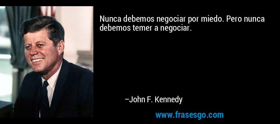 Nunca debemos negociar por miedo. Pero nunca debemos temer a negociar. – John F. Kennedy