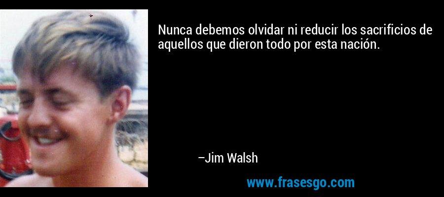 Nunca debemos olvidar ni reducir los sacrificios de aquellos que dieron todo por esta nación. – Jim Walsh