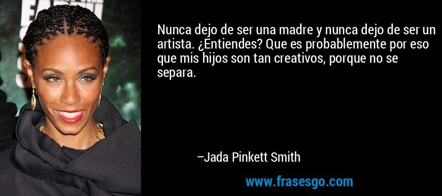 Nunca dejo de ser una madre y nunca dejo de ser un artista. ¿Entiendes? Que es probablemente por eso que mis hijos son tan creativos, porque no se separa. – Jada Pinkett Smith