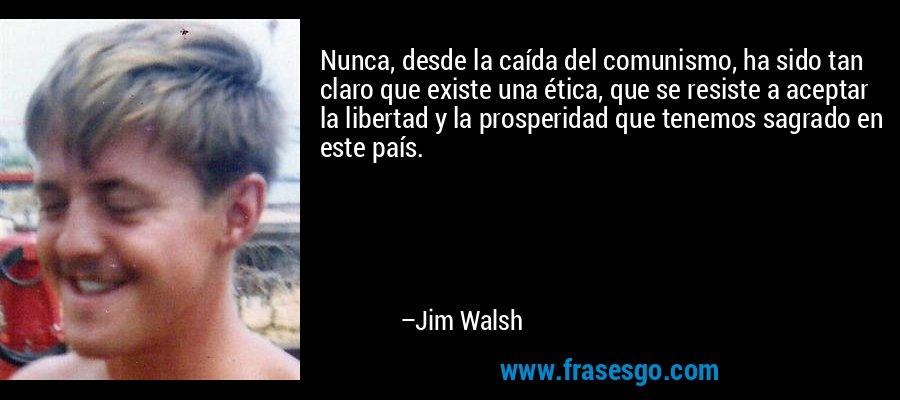 Nunca, desde la caída del comunismo, ha sido tan claro que existe una ética, que se resiste a aceptar la libertad y la prosperidad que tenemos sagrado en este país. – Jim Walsh