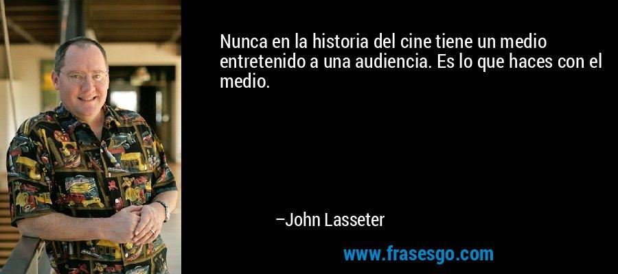 Nunca en la historia del cine tiene un medio entretenido a una audiencia. Es lo que haces con el medio. – John Lasseter
