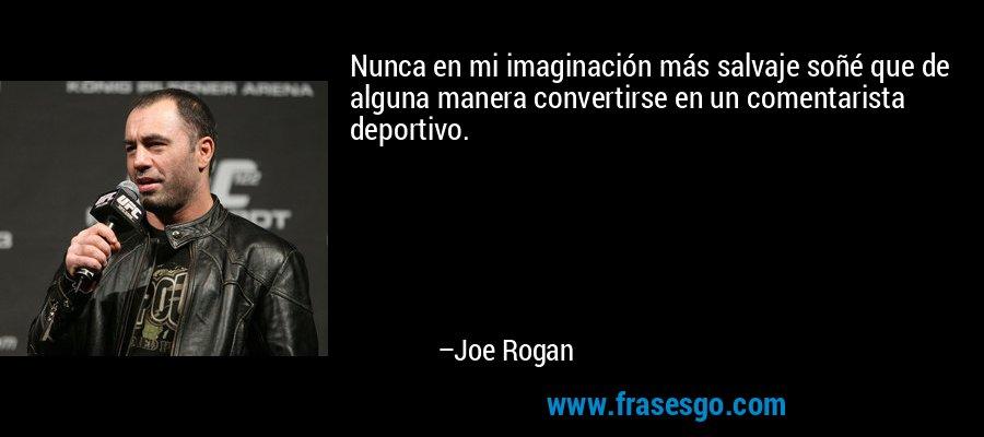 Nunca en mi imaginación más salvaje soñé que de alguna manera convertirse en un comentarista deportivo. – Joe Rogan