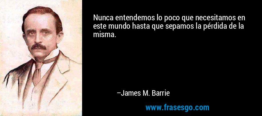 Nunca entendemos lo poco que necesitamos en este mundo hasta que sepamos la pérdida de la misma. – James M. Barrie