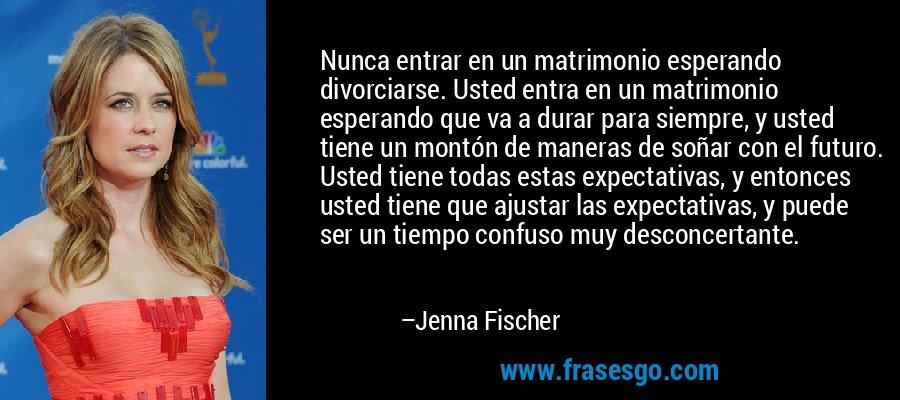 Nunca entrar en un matrimonio esperando divorciarse. Usted entra en un matrimonio esperando que va a durar para siempre, y usted tiene un montón de maneras de soñar con el futuro. Usted tiene todas estas expectativas, y entonces usted tiene que ajustar las expectativas, y puede ser un tiempo confuso muy desconcertante. – Jenna Fischer