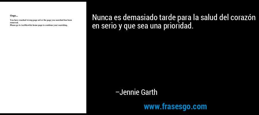Nunca es demasiado tarde para la salud del corazón en serio y que sea una prioridad. – Jennie Garth