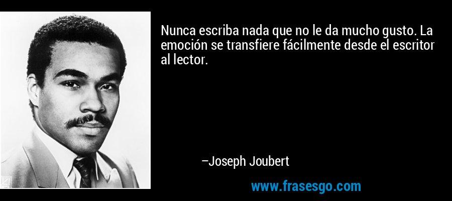 Nunca escriba nada que no le da mucho gusto. La emoción se transfiere fácilmente desde el escritor al lector. – Joseph Joubert