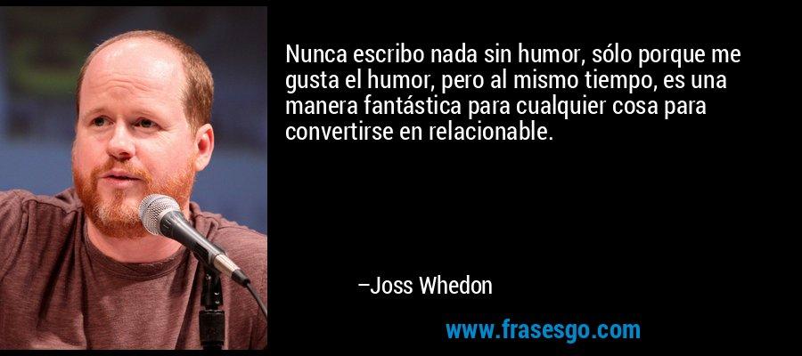 Nunca escribo nada sin humor, sólo porque me gusta el humor, pero al mismo tiempo, es una manera fantástica para cualquier cosa para convertirse en relacionable. – Joss Whedon