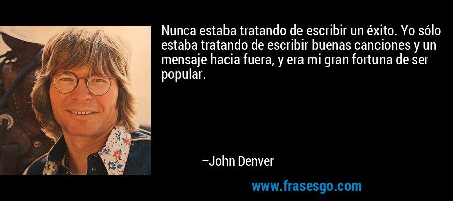 Nunca estaba tratando de escribir un éxito. Yo sólo estaba tratando de escribir buenas canciones y un mensaje hacia fuera, y era mi gran fortuna de ser popular. – John Denver
