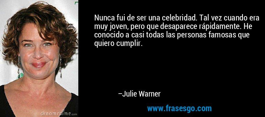 Nunca fui de ser una celebridad. Tal vez cuando era muy joven, pero que desaparece rápidamente. He conocido a casi todas las personas famosas que quiero cumplir. – Julie Warner