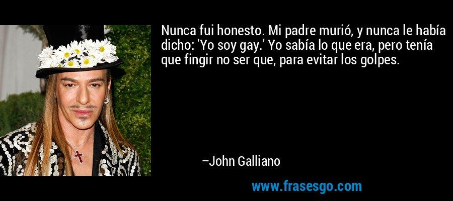Nunca fui honesto. Mi padre murió, y nunca le había dicho: 'Yo soy gay.' Yo sabía lo que era, pero tenía que fingir no ser que, para evitar los golpes. – John Galliano