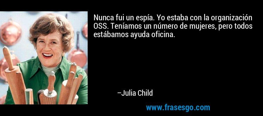Nunca fui un espía. Yo estaba con la organización OSS. Teníamos un número de mujeres, pero todos estábamos ayuda oficina. – Julia Child