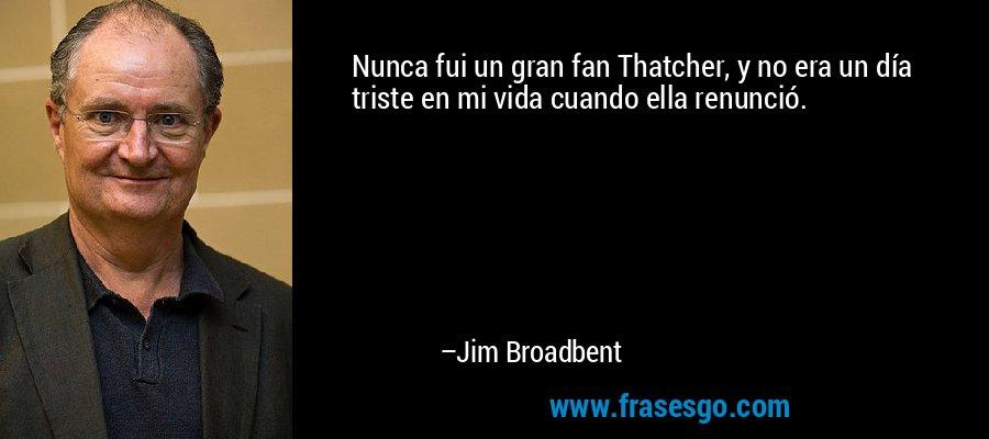 Nunca fui un gran fan Thatcher, y no era un día triste en mi vida cuando ella renunció. – Jim Broadbent