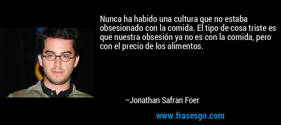 Nunca ha habido una cultura que no estaba obsesionado con la comida. El tipo de cosa triste es que nuestra obsesión ya no es con la comida, pero con el precio de los alimentos. – Jonathan Safran Foer