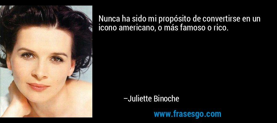 Nunca ha sido mi propósito de convertirse en un icono americano, o más famoso o rico. – Juliette Binoche