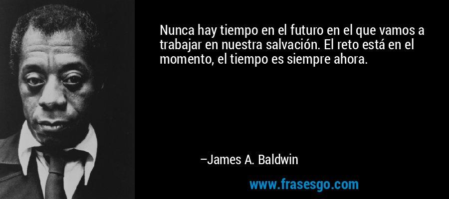Nunca hay tiempo en el futuro en el que vamos a trabajar en nuestra salvación. El reto está en el momento, el tiempo es siempre ahora. – James A. Baldwin