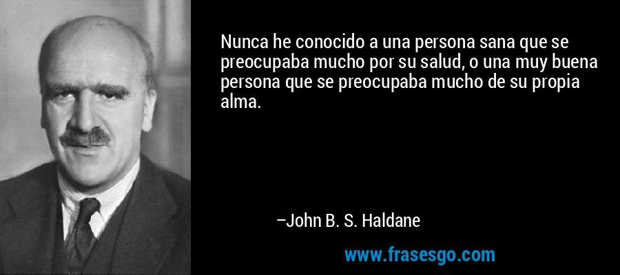 Nunca he conocido a una persona sana que se preocupaba mucho por su salud, o una muy buena persona que se preocupaba mucho de su propia alma. – John B. S. Haldane