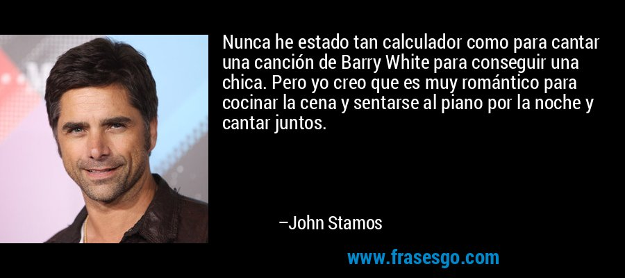 Nunca he estado tan calculador como para cantar una canción de Barry White para conseguir una chica. Pero yo creo que es muy romántico para cocinar la cena y sentarse al piano por la noche y cantar juntos. – John Stamos