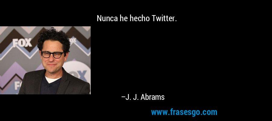 Nunca he hecho Twitter. – J. J. Abrams
