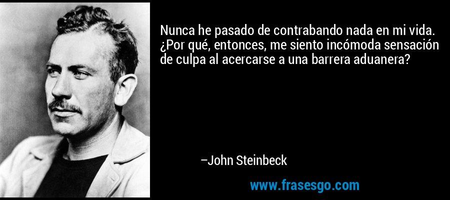 Nunca he pasado de contrabando nada en mi vida. ¿Por qué, entonces, me siento incómoda sensación de culpa al acercarse a una barrera aduanera? – John Steinbeck