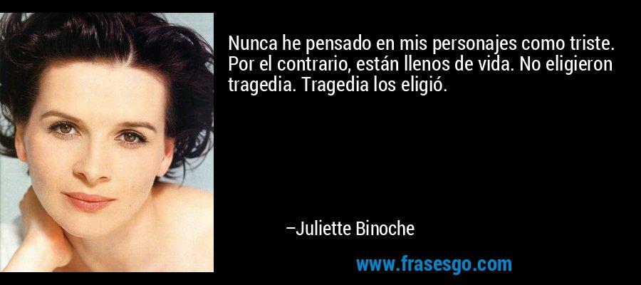 Nunca he pensado en mis personajes como triste. Por el contrario, están llenos de vida. No eligieron tragedia. Tragedia los eligió. – Juliette Binoche