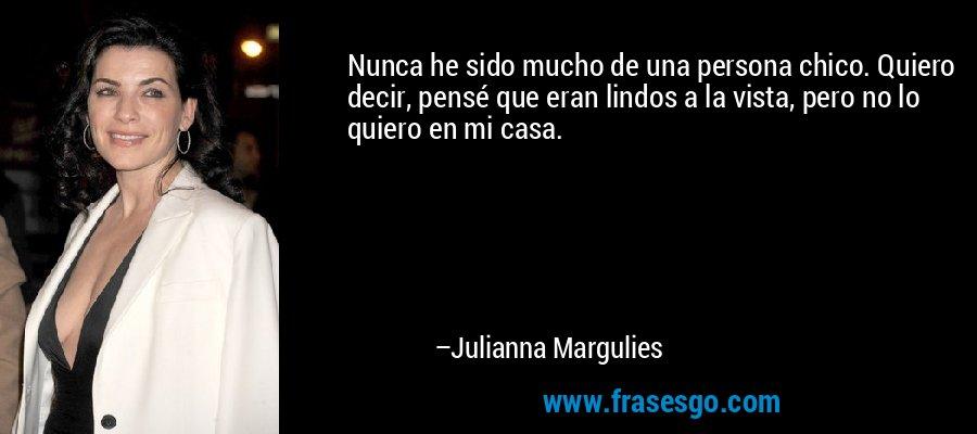 Nunca he sido mucho de una persona chico. Quiero decir, pensé que eran lindos a la vista, pero no lo quiero en mi casa. – Julianna Margulies