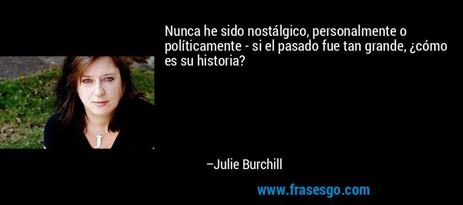 Nunca he sido nostálgico, personalmente o políticamente - si el pasado fue tan grande, ¿cómo es su historia? – Julie Burchill