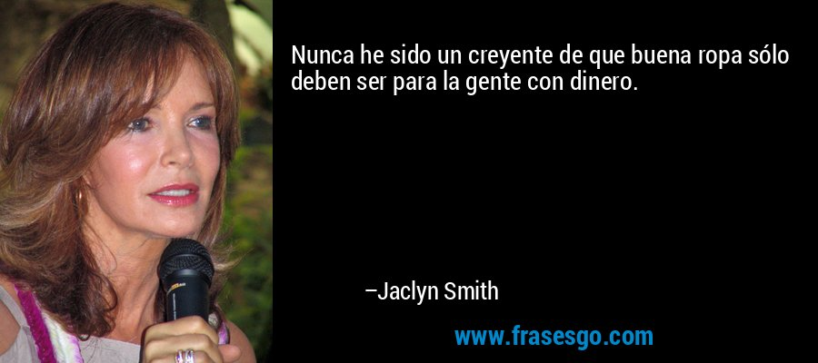 Nunca he sido un creyente de que buena ropa sólo deben ser para la gente con dinero. – Jaclyn Smith