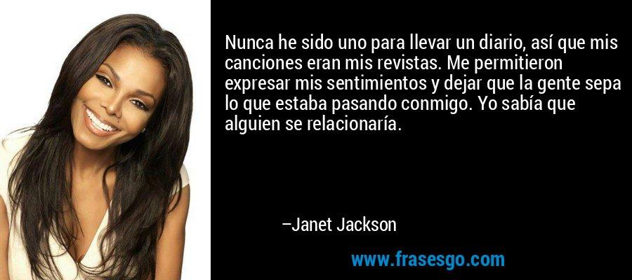 Nunca he sido uno para llevar un diario, así que mis canciones eran mis revistas. Me permitieron expresar mis sentimientos y dejar que la gente sepa lo que estaba pasando conmigo. Yo sabía que alguien se relacionaría. – Janet Jackson